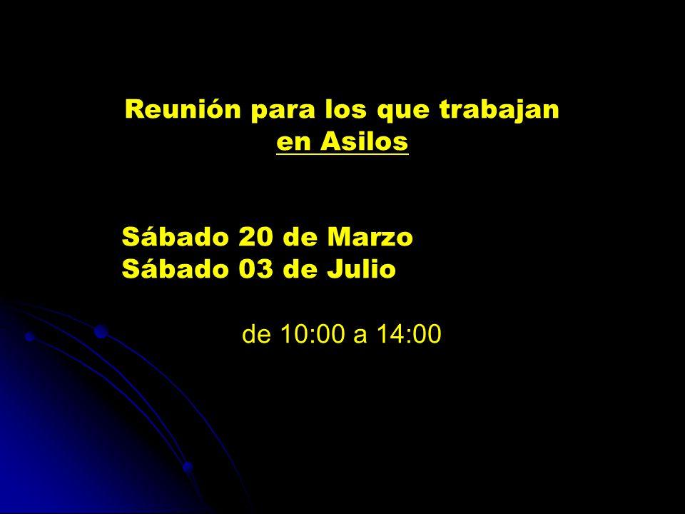 Reunión para los que trabajan en Asilos Sábado 20 de Marzo Sábado 03 de Julio de 10:00 a 14:00