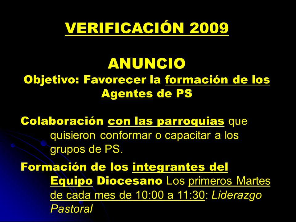 VERIFICACIÓN 2009 ANUNCIO Objetivo: Favorecer la formación de los Agentes de PS Colaboración con las parroquias que quisieron conformar o capacitar a los grupos de PS.