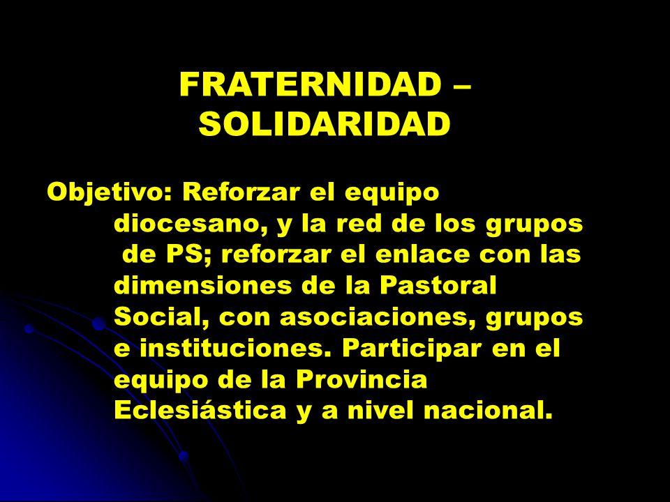 FRATERNIDAD – SOLIDARIDAD Objetivo: Reforzar el equipo diocesano, y la red de los grupos de PS; reforzar el enlace con las dimensiones de la Pastoral Social, con asociaciones, grupos e instituciones.