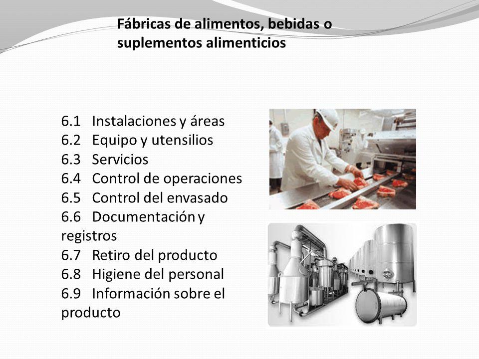 Fábricas de alimentos, bebidas o suplementos alimenticios 6.1 Instalaciones y áreas 6.2 Equipo y utensilios 6.3 Servicios 6.4 Control de operaciones 6.5 Control del envasado 6.6 Documentación y registros 6.7 Retiro del producto 6.8 Higiene del personal 6.9 Información sobre el producto