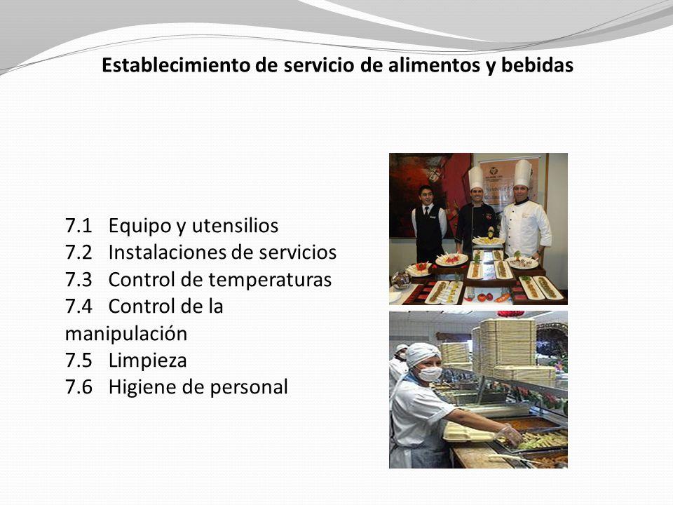 Establecimiento de servicio de alimentos y bebidas 7.1 Equipo y utensilios 7.2 Instalaciones de servicios 7.3 Control de temperaturas 7.4 Control de la manipulación 7.5 Limpieza 7.6 Higiene de personal
