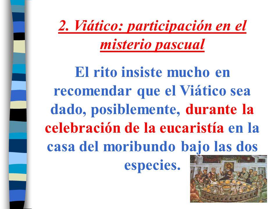 2. Viático: participación en el misterio pascual El rito insiste mucho en recomendar que el Viático sea dado, posiblemente, durante la celebración de