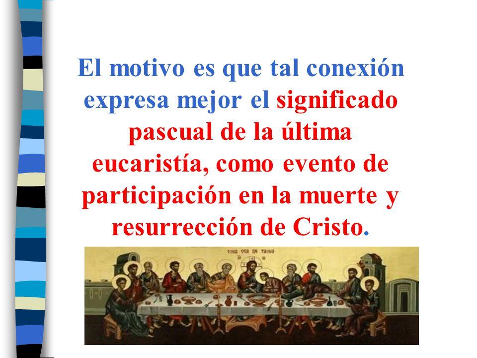 El motivo es que tal conexión expresa mejor el significado pascual de la última eucaristía, como evento de participación en la muerte y resurrección d