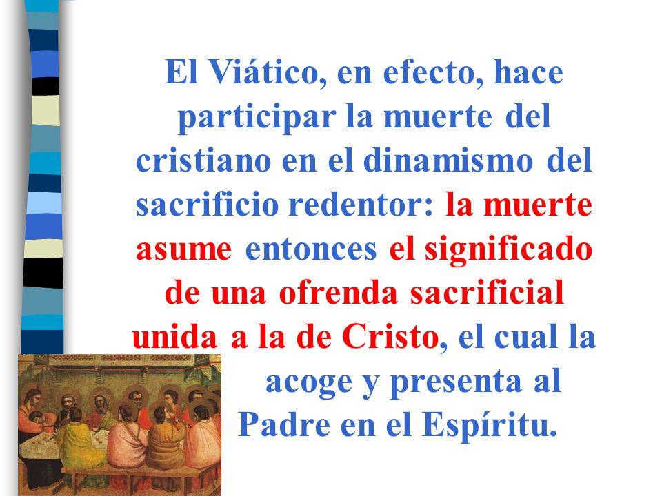 El Viático, en efecto, hace participar la muerte del cristiano en el dinamismo del sacrificio redentor: la muerte asume entonces el significado de una