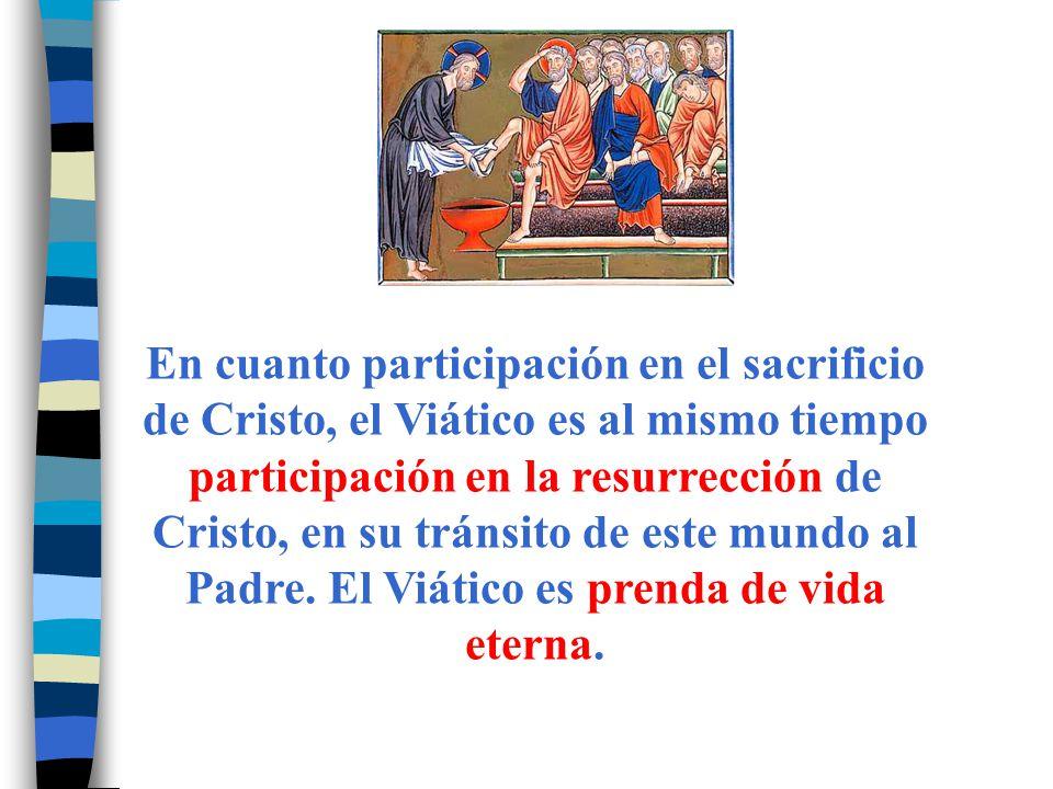 En cuanto participación en el sacrificio de Cristo, el Viático es al mismo tiempo participación en la resurrección de Cristo, en su tránsito de este m