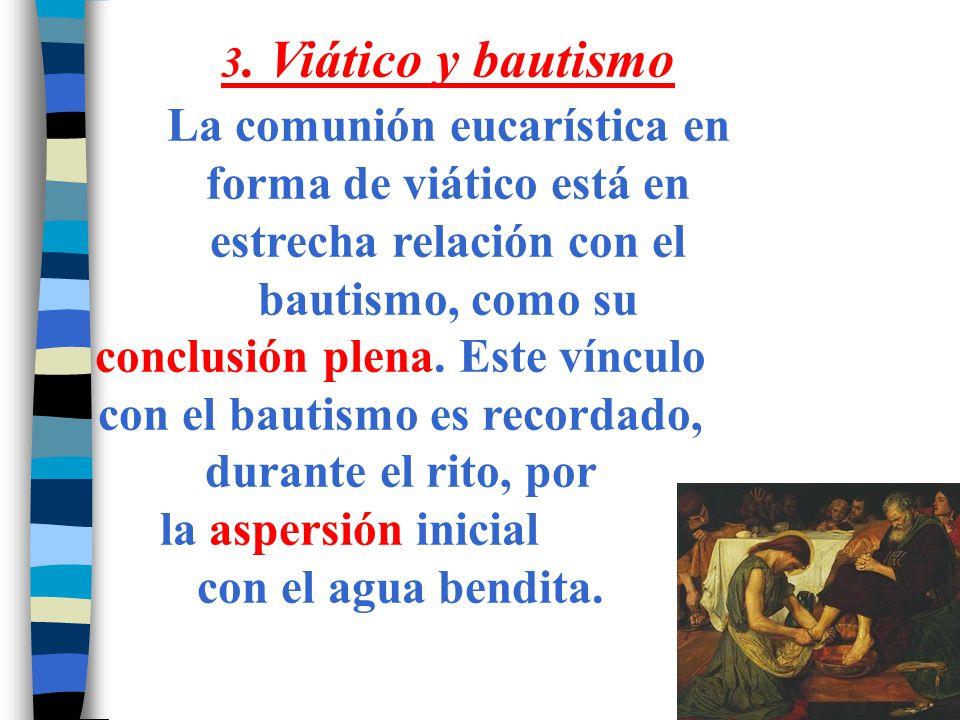 3. Viático y bautismo La comunión eucarística en forma de viático está en estrecha relación con el bautismo, como su conclusión plena. Este vínculo co