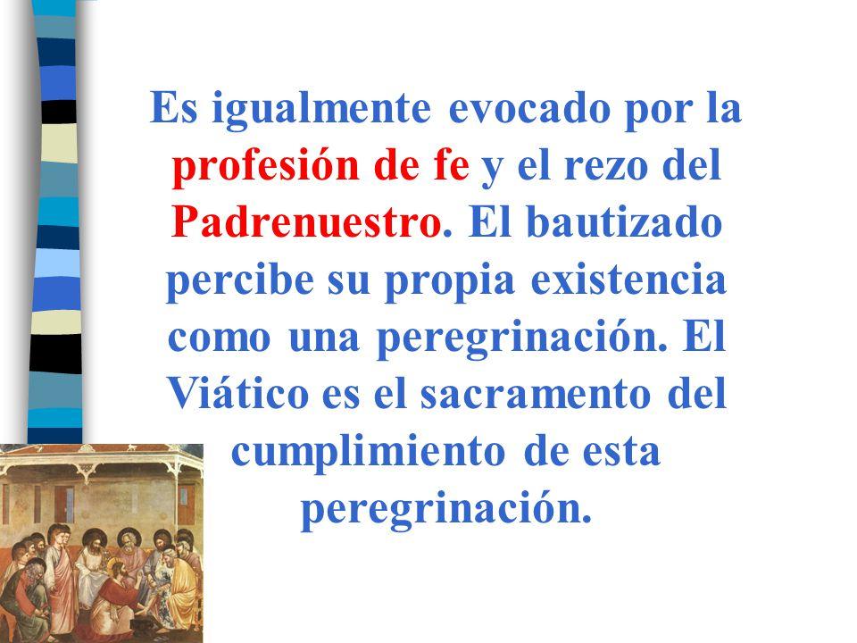 Es igualmente evocado por la profesión de fe y el rezo del Padrenuestro. El bautizado percibe su propia existencia como una peregrinación. El Viático