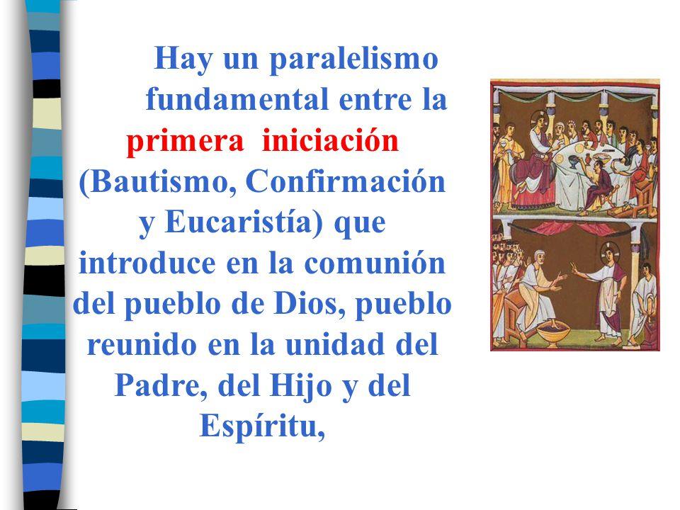 Hay un paralelismo fundamental entre la primera iniciación (Bautismo, Confirmación y Eucaristía) que introduce en la comunión del pueblo de Dios, pueb