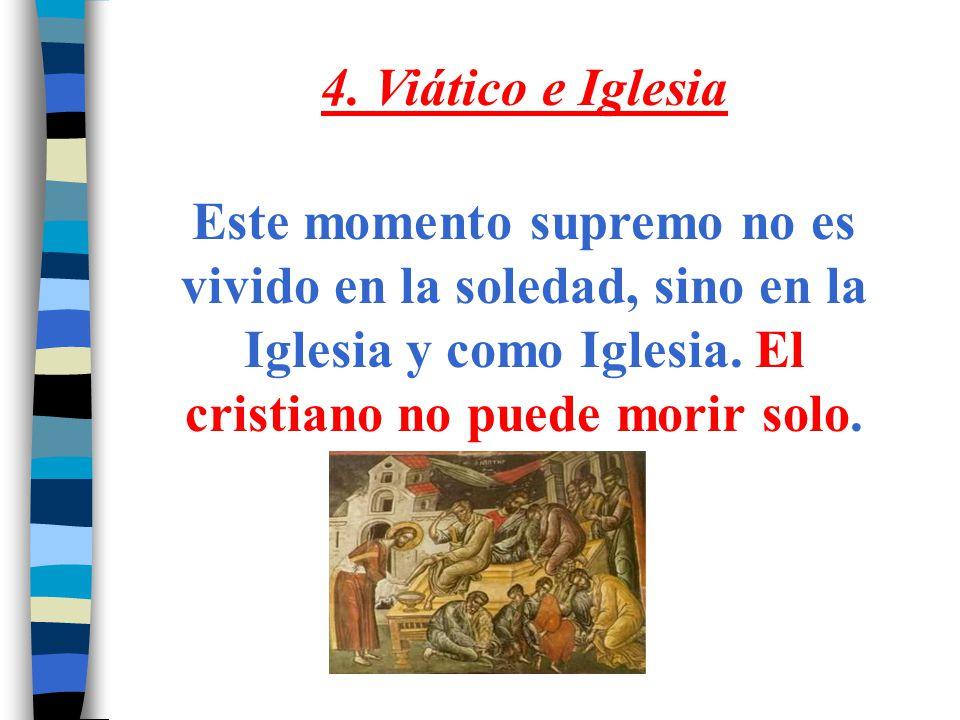 4. Viático e Iglesia Este momento supremo no es vivido en la soledad, sino en la Iglesia y como Iglesia. El cristiano no puede morir solo.
