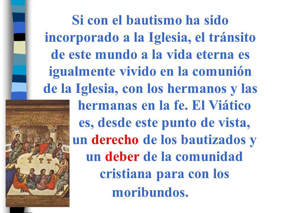 Si con el bautismo ha sido incorporado a la Iglesia, el tránsito de este mundo a la vida eterna es igualmente vivido en la comunión de la Iglesia, con