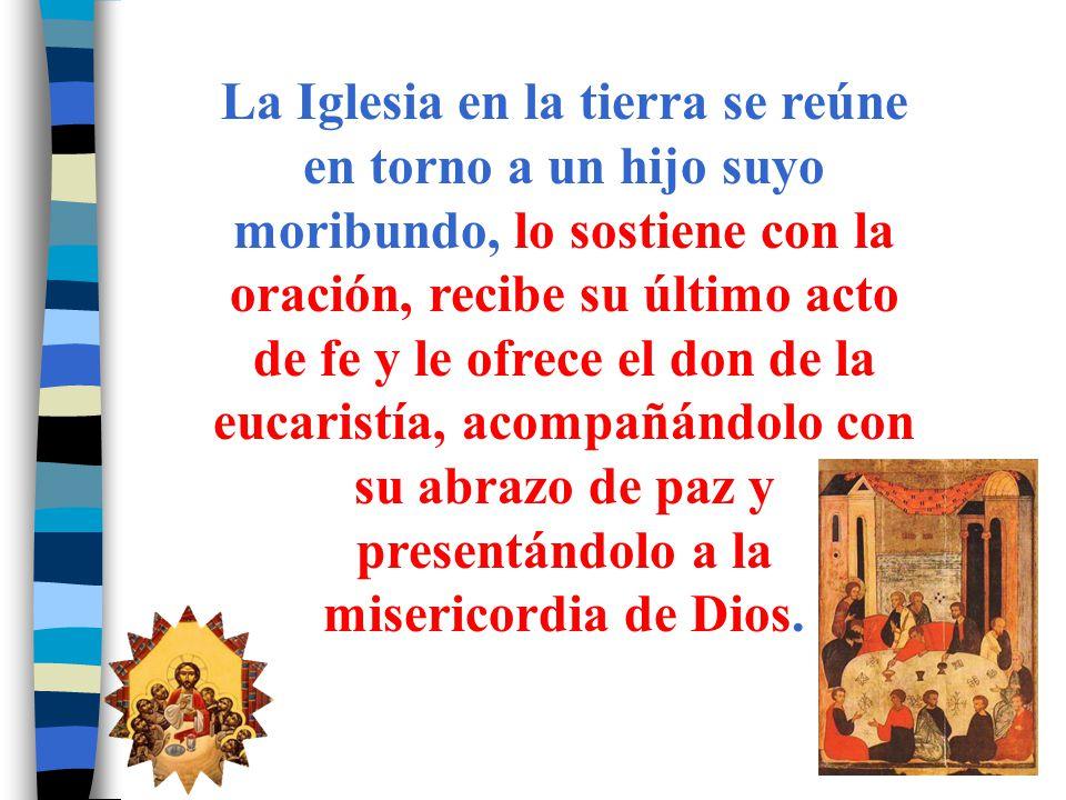 La Iglesia en la tierra se reúne en torno a un hijo suyo moribundo, lo sostiene con la oración, recibe su último acto de fe y le ofrece el don de la e
