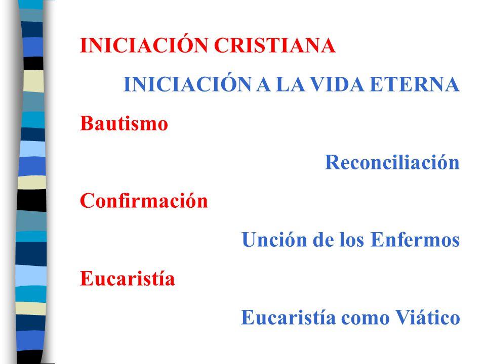 INICIACIÓN CRISTIANA INICIACIÓN A LA VIDA ETERNA Bautismo Reconciliación Confirmación Unción de los Enfermos Eucaristía Eucaristía como Viático