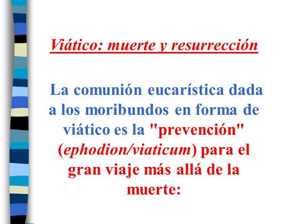Viático: muerte y resurrección La comunión eucarística dada a los moribundos en forma de viático es la
