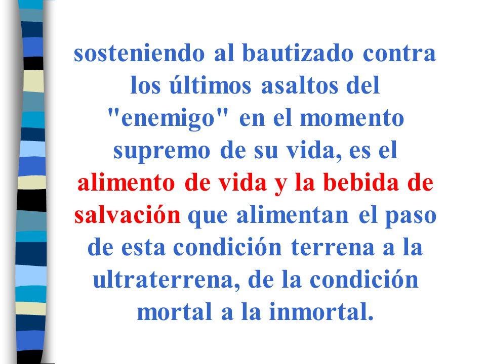 Es lo que expresa la fórmula del Viático: Él mismo (Señor Jesucristo) te guarde y te lleve a la vida eterna .