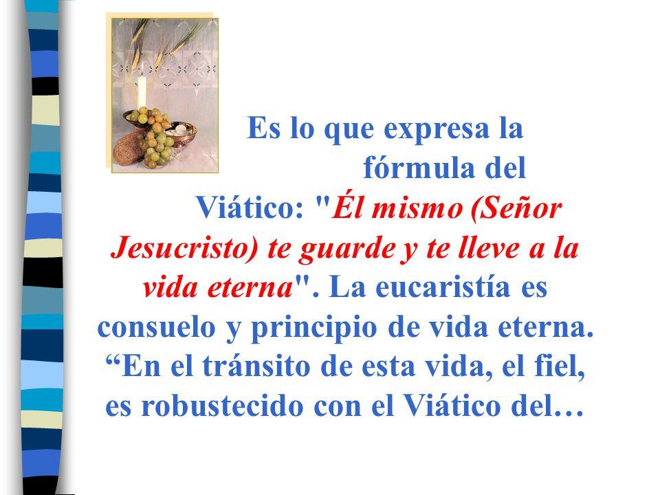 Es lo que expresa la fórmula del Viático: