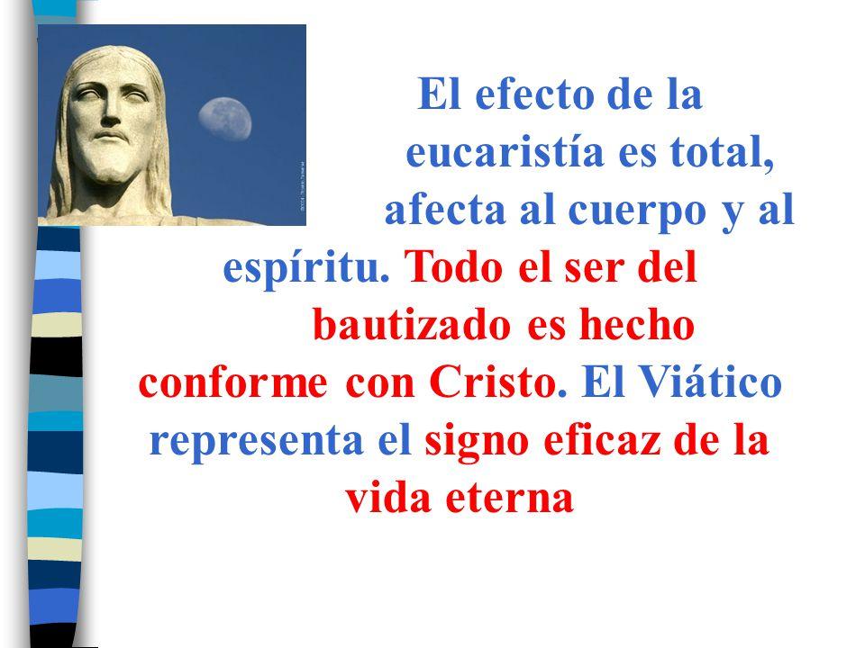 El efecto de la eucaristía es total, afecta al cuerpo y al espíritu. Todo el ser del bautizado es hecho conforme con Cristo. El Viático representa el