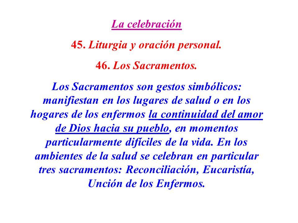 La celebración 45. Liturgia y oración personal. 46. Los Sacramentos. Los Sacramentos son gestos simbólicos: manifiestan en los lugares de salud o en l