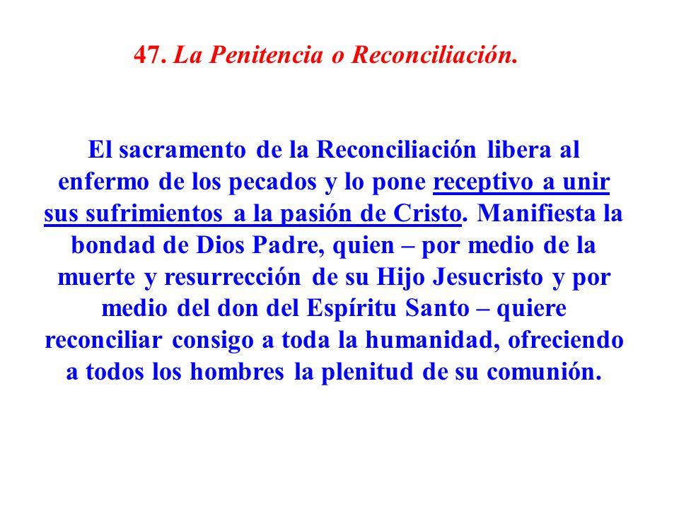 47. La Penitencia o Reconciliación. El sacramento de la Reconciliación libera al enfermo de los pecados y lo pone receptivo a unir sus sufrimientos a