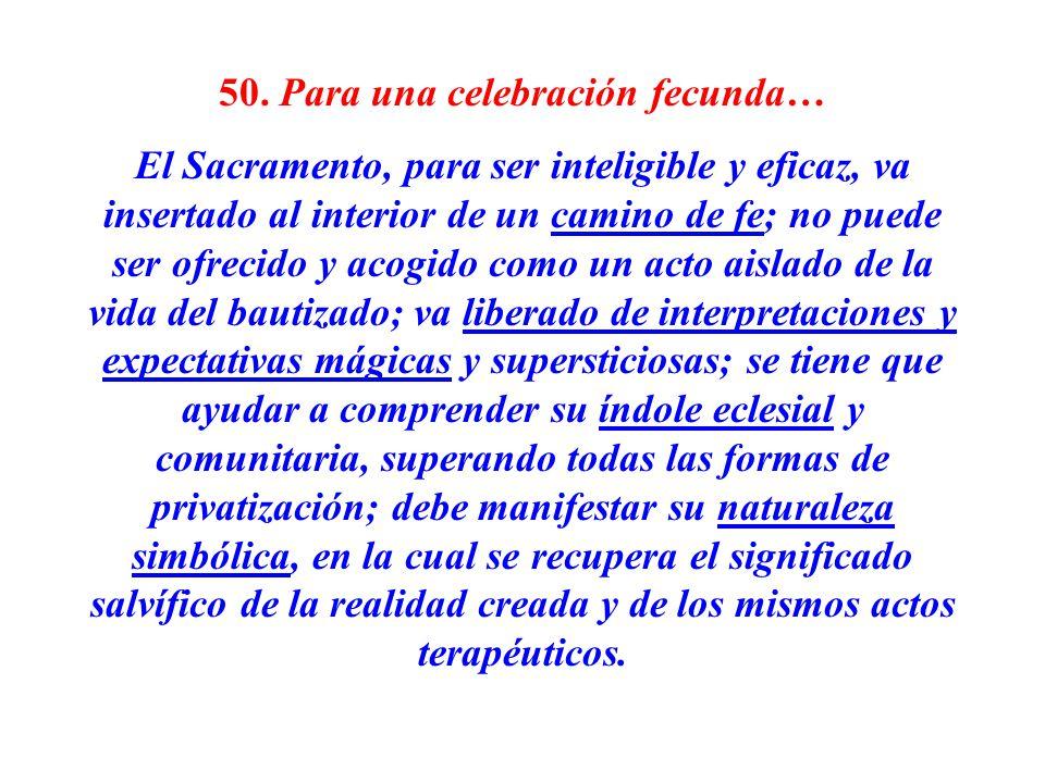 50. Para una celebración fecunda… El Sacramento, para ser inteligible y eficaz, va insertado al interior de un camino de fe; no puede ser ofrecido y a