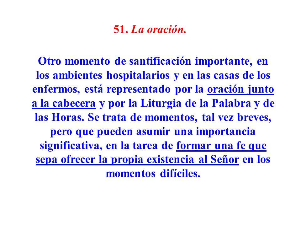 51. La oración. Otro momento de santificación importante, en los ambientes hospitalarios y en las casas de los enfermos, está representado por la orac