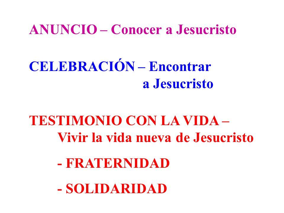 ANUNCIO – Conocer a Jesucristo CELEBRACIÓN – Encontrar a Jesucristo TESTIMONIO CON LA VIDA – Vivir la vida nueva de Jesucristo - FRATERNIDAD - SOLIDAR