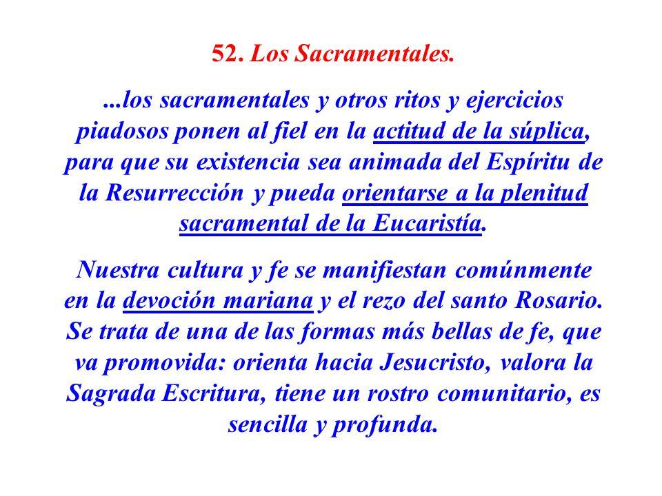 52. Los Sacramentales....los sacramentales y otros ritos y ejercicios piadosos ponen al fiel en la actitud de la súplica, para que su existencia sea a
