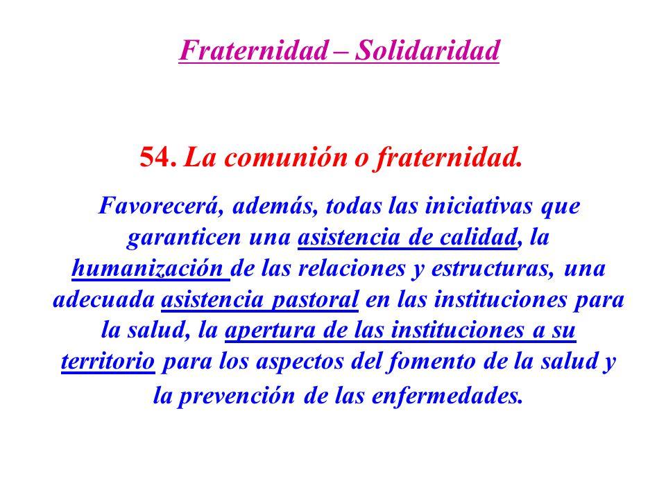 Fraternidad – Solidaridad 54. La comunión o fraternidad. Favorecerá, además, todas las iniciativas que garanticen una asistencia de calidad, la humani