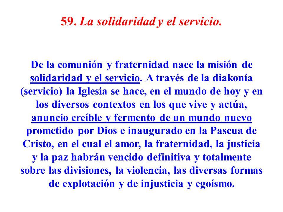 59. La solidaridad y el servicio. De la comunión y fraternidad nace la misión de solidaridad y el servicio. A través de la diakonía (servicio) la Igle