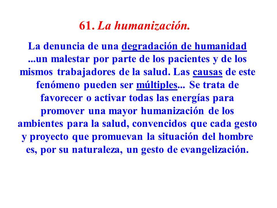 61. La humanización. La denuncia de una degradación de humanidad...un malestar por parte de los pacientes y de los mismos trabajadores de la salud. La