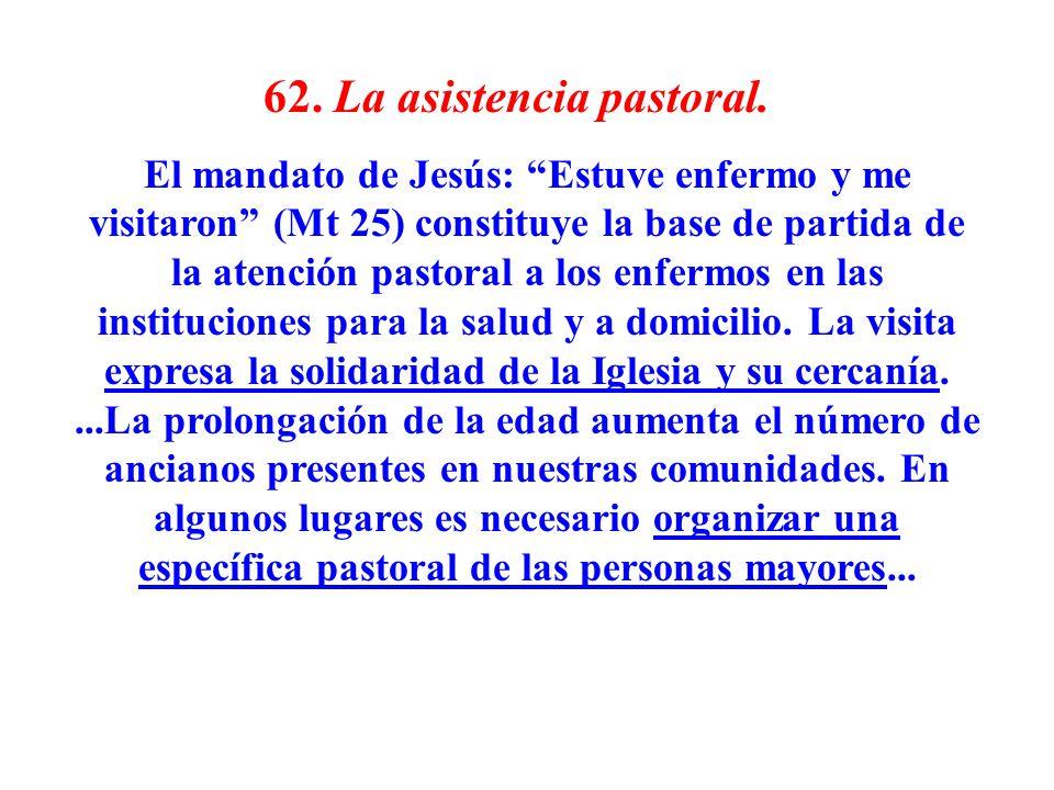 62. La asistencia pastoral. El mandato de Jesús: Estuve enfermo y me visitaron (Mt 25) constituye la base de partida de la atención pastoral a los enf