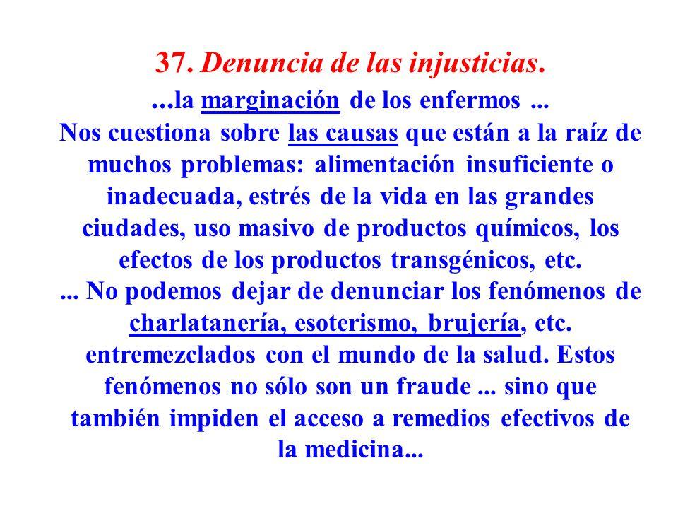 37. Denuncia de las injusticias.... la marginación de los enfermos... Nos cuestiona sobre las causas que están a la raíz de muchos problemas: alimenta