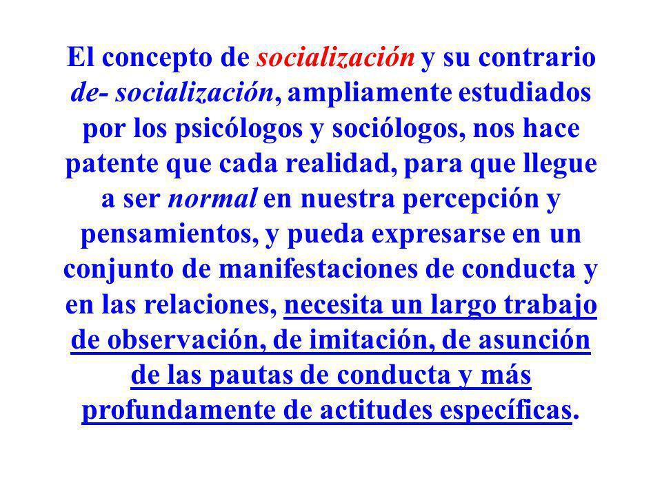 El concepto de socialización y su contrario de- socialización, ampliamente estudiados por los psicólogos y sociólogos, nos hace patente que cada reali