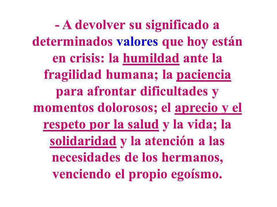 - A devolver su significado a determinados valores que hoy están en crisis: la humildad ante la fragilidad humana; la paciencia para afrontar dificult