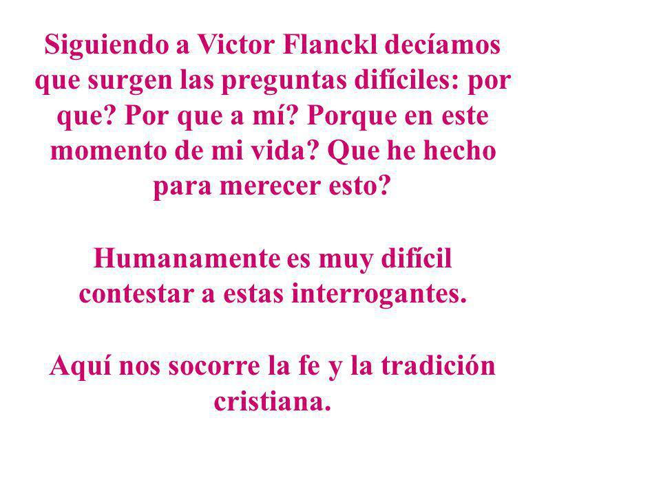Siguiendo a Victor Flanckl decíamos que surgen las preguntas difíciles: por que? Por que a mí? Porque en este momento de mi vida? Que he hecho para me