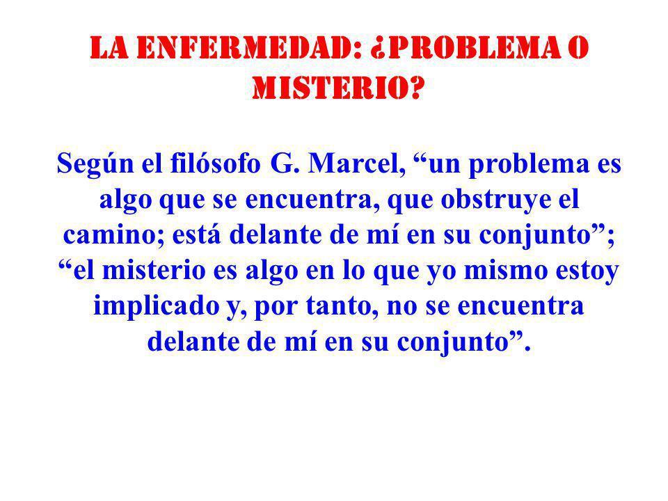La enfermedad: ¿problema o misterio? Según el filósofo G. Marcel, un problema es algo que se encuentra, que obstruye el camino; está delante de mí en