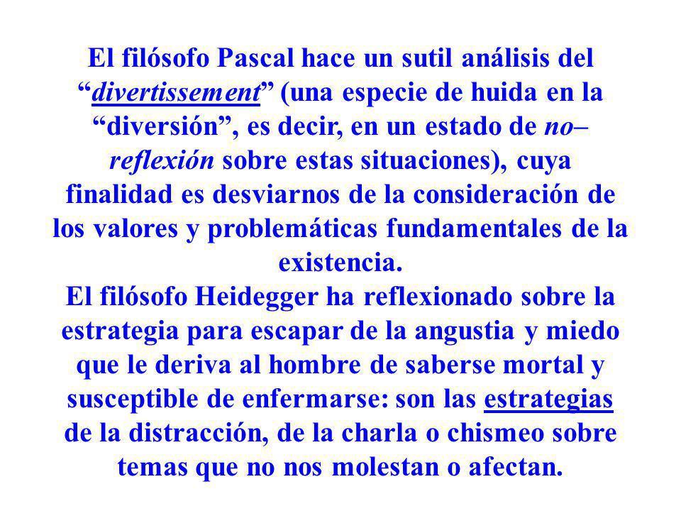 El filósofo Pascal hace un sutil análisis deldivertissement (una especie de huida en la diversión, es decir, en un estado de no– reflexión sobre estas