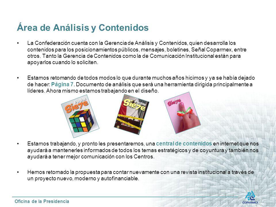 La Confederación cuenta con la Gerencia de Análisis y Contenidos, quien desarrolla los contenidos para los posicionamientos públicos, mensajes, boletines, Señal Coparmex, entre otros.