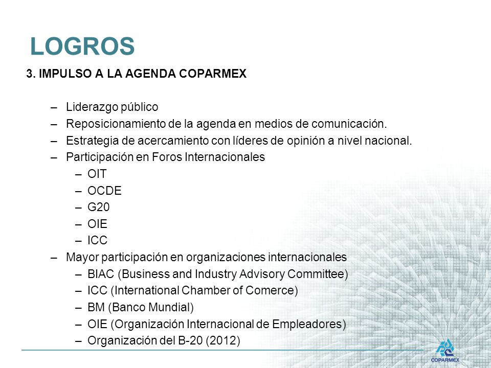 3. IMPULSO A LA AGENDA COPARMEX –Liderazgo público –Reposicionamiento de la agenda en medios de comunicación. –Estrategia de acercamiento con líderes