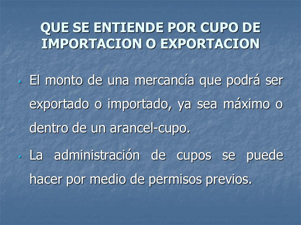 QUE SE ENTIENDE POR CUPO DE IMPORTACION O EXPORTACION El monto de una mercancía que podrá ser exportado o importado, ya sea máximo o dentro de un arancel-cupo.