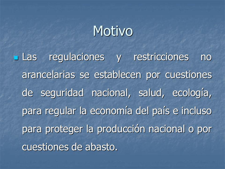 Motivo Las regulaciones y restricciones no arancelarias se establecen por cuestiones de seguridad nacional, salud, ecología, para regular la economía del país e incluso para proteger la producción nacional o por cuestiones de abasto.