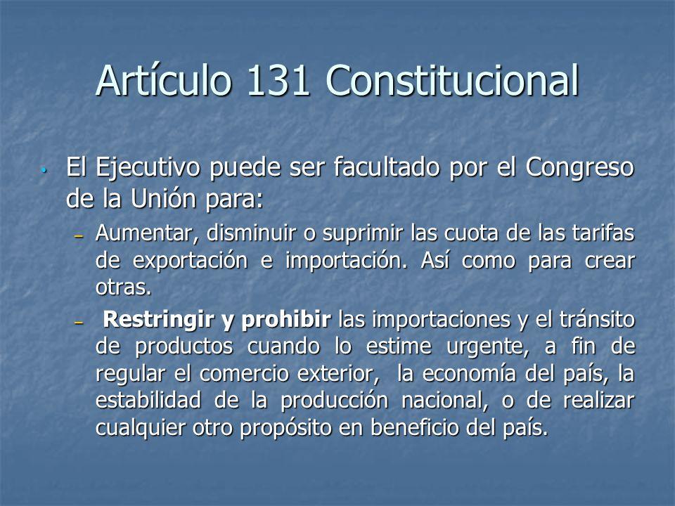 Artículo 131 Constitucional El Ejecutivo puede ser facultado por el Congreso de la Unión para: El Ejecutivo puede ser facultado por el Congreso de la Unión para: – Aumentar, disminuir o suprimir las cuota de las tarifas de exportación e importación.