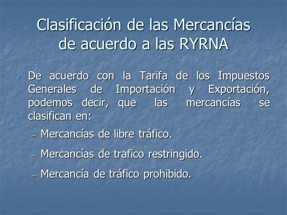 Clasificación de las Mercancías de acuerdo a las RYRNA De acuerdo con la Tarifa de los Impuestos Generales de Importación y Exportación, podemos decir, que las mercancías se clasifican en: De acuerdo con la Tarifa de los Impuestos Generales de Importación y Exportación, podemos decir, que las mercancías se clasifican en: – Mercancías de libre tráfico.