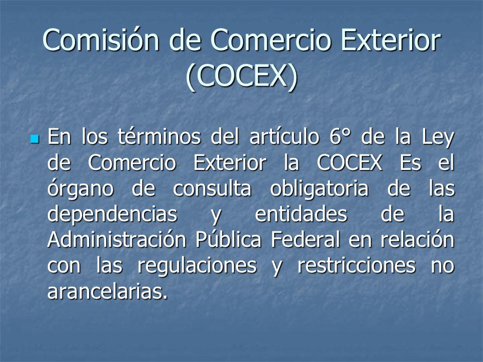 Comisión de Comercio Exterior (COCEX) En los términos del artículo 6° de la Ley de Comercio Exterior la COCEX Es el órgano de consulta obligatoria de las dependencias y entidades de la Administración Pública Federal en relación con las regulaciones y restricciones no arancelarias.