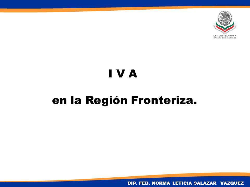 I V A en la Región Fronteriza. DIP. FED. NORMA LETICIA SALAZAR VÁZQUEZ