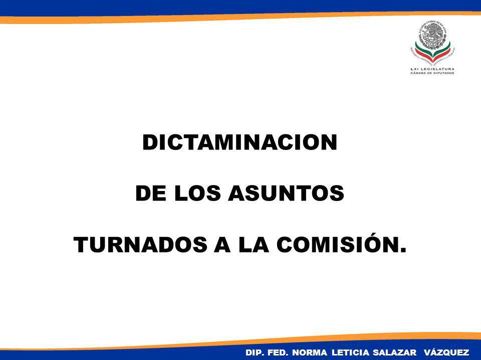 DICTAMINACION DE LOS ASUNTOS TURNADOS A LA COMISIÓN. DIP. FED. NORMA LETICIA SALAZAR VÁZQUEZ