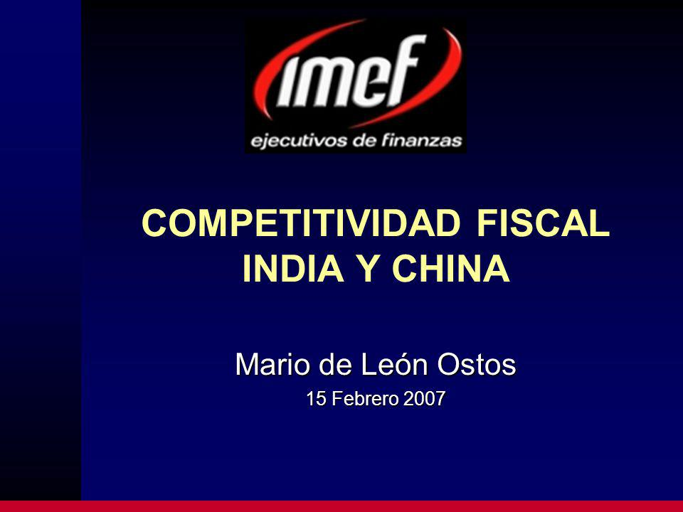 COMPETITIVIDAD FISCAL INDIA Y CHINA Mario de León Ostos 15 Febrero 2007