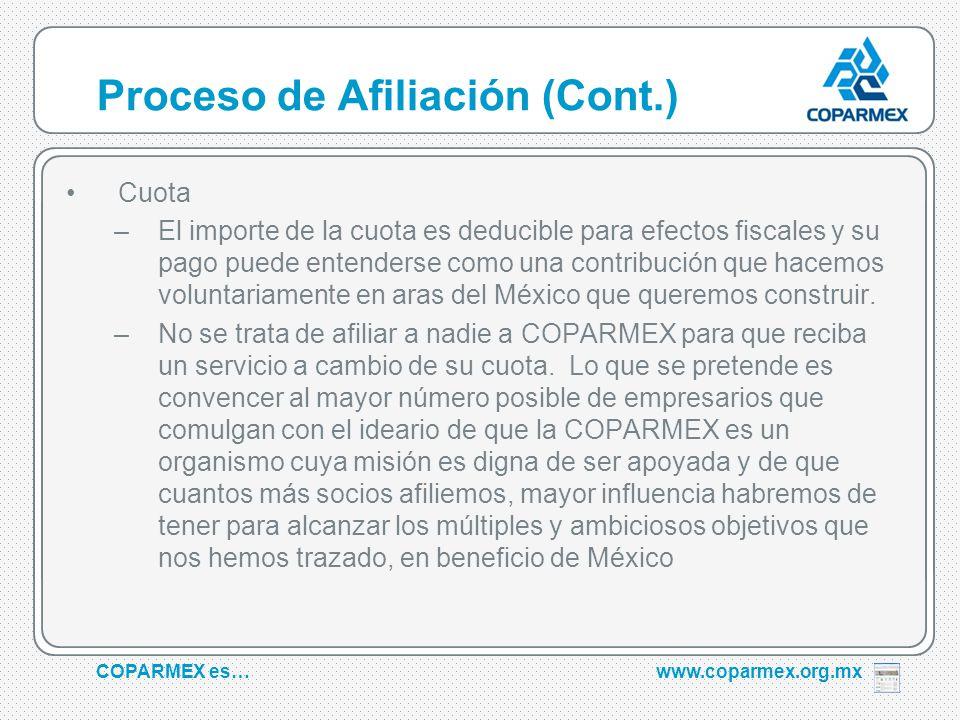 COPARMEX es…www.coparmex.org.mx Proceso de Afiliación (Cont.) Cuota –El importe de la cuota es deducible para efectos fiscales y su pago puede entenderse como una contribución que hacemos voluntariamente en aras del México que queremos construir.