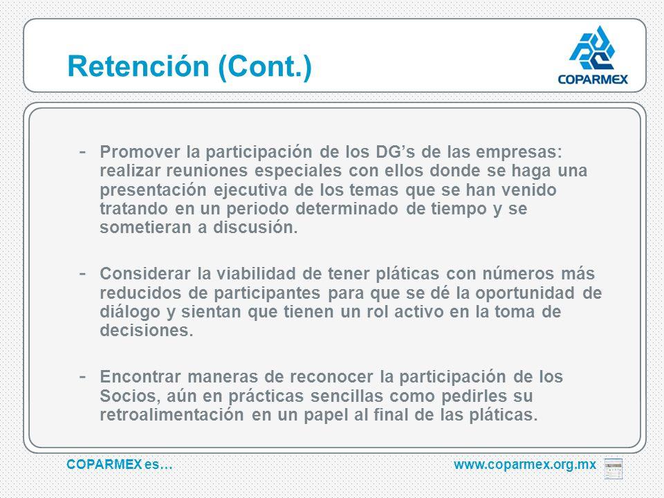 COPARMEX es…www.coparmex.org.mx Retención (Cont.) - Promover la participación de los DGs de las empresas: realizar reuniones especiales con ellos donde se haga una presentación ejecutiva de los temas que se han venido tratando en un periodo determinado de tiempo y se sometieran a discusión.