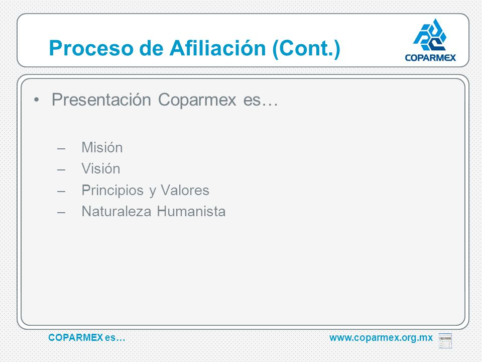 COPARMEX es…www.coparmex.org.mx Proceso de Afiliación (Cont.) Presentación Coparmex es… –Misión –Visión –Principios y Valores –Naturaleza Humanista
