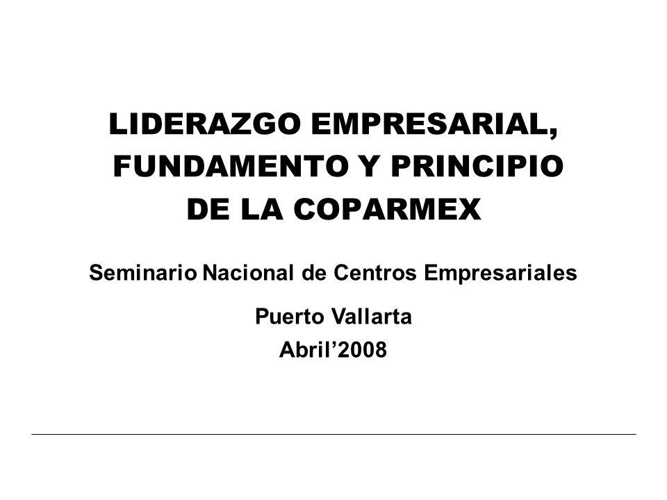 LIDERAZGO EMPRESARIAL, FUNDAMENTO Y PRINCIPIO DE LA COPARMEX Seminario Nacional de Centros Empresariales Puerto Vallarta Abril2008